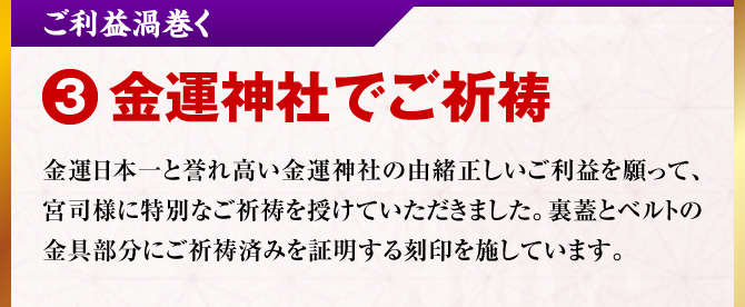 【3.ご利益渦巻く「金運神社でご祈祷」】金運日本一と誉れ高い金運神社の由緒正しいご利益を願って、宮司様に特別なご祈祷を授けていただきました。裏蓋とベルトの金具部分にご祈祷済みを証明する刻印を施しています。