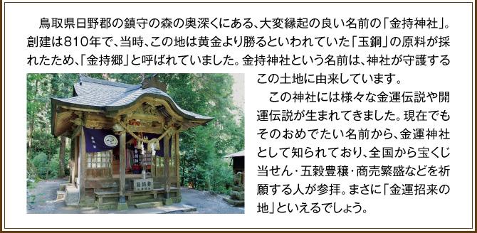 鳥取県日野郡の鎮守の森の奥深くにある、大変縁起の良い名前の「金持神社」。創建は810年で、当時、この地は黄金より勝るといわれていた「玉鋼」の原料が採れたため、「金持郷」と呼ばれていました。金持神社という名前は、神社が守護するこの土地に由来しています。この神社には様々な金運伝説や開運伝説が生まれてきました。現在でもそのおめでたい名前から、金運神社として知られており、全国から宝くじ当せん・五穀豊穣・商売繁盛などを祈願する人が参拝。まさに「金運招来の地」といえるでしょう。