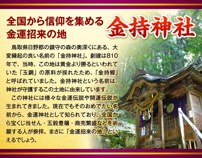 【全国から信仰を集める金運招来の地「金持神社」】鳥取県日野郡の鎮守の森の奥深くにある、大変縁起の良い名前の「金持神社」。創建は810年で、当時、この地は黄金より勝るといわれていた「玉鋼」の原料が採れたため、「金持郷」と呼ばれていました。金持神社という名前は、神社が守護するこの土地に由来しています。この神社には様々な金運伝説や開運伝説が生まれてきました。現在でもそのおめでたい名前から、金運神社として知られており、全国から宝くじ当せん・五穀豊穣・商売繁盛などを祈願する人が参拝。まさに「金運招来の地」といえるでしょう。