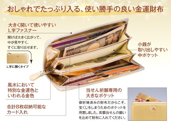 【おしゃれでたっぷり入る、使い勝手の良い金運財布】大きく開いて使いやすいL字ファスナー:開けば大きく広がって、中が見やすく、すぐに取り出せます。/当せん祈願専用の大きなポケット:御祈祷済みの財布だからこそ、宝くじをしまうためのポケットを用意しました。 高額当せんの願いを込めて財布に入れてください。/風水において特別な金運色といわれる金色/合計8枚収納可能なカード入れ/小銭が取り出しやすい中ポケット