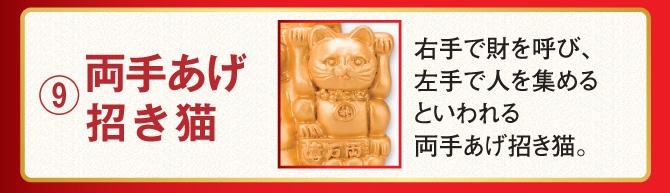 ⑨両手あげ招き猫…右手で財を呼び、左手で人を集めるといわれる両手あげ招き猫。