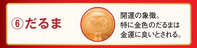 ⑥だるま…開運の象徴。特に金色のだるまは金運に良いとされる。