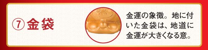 ⑦金袋…金運の象徴。地に付いた金袋は、地道に金運が大きくなる意。