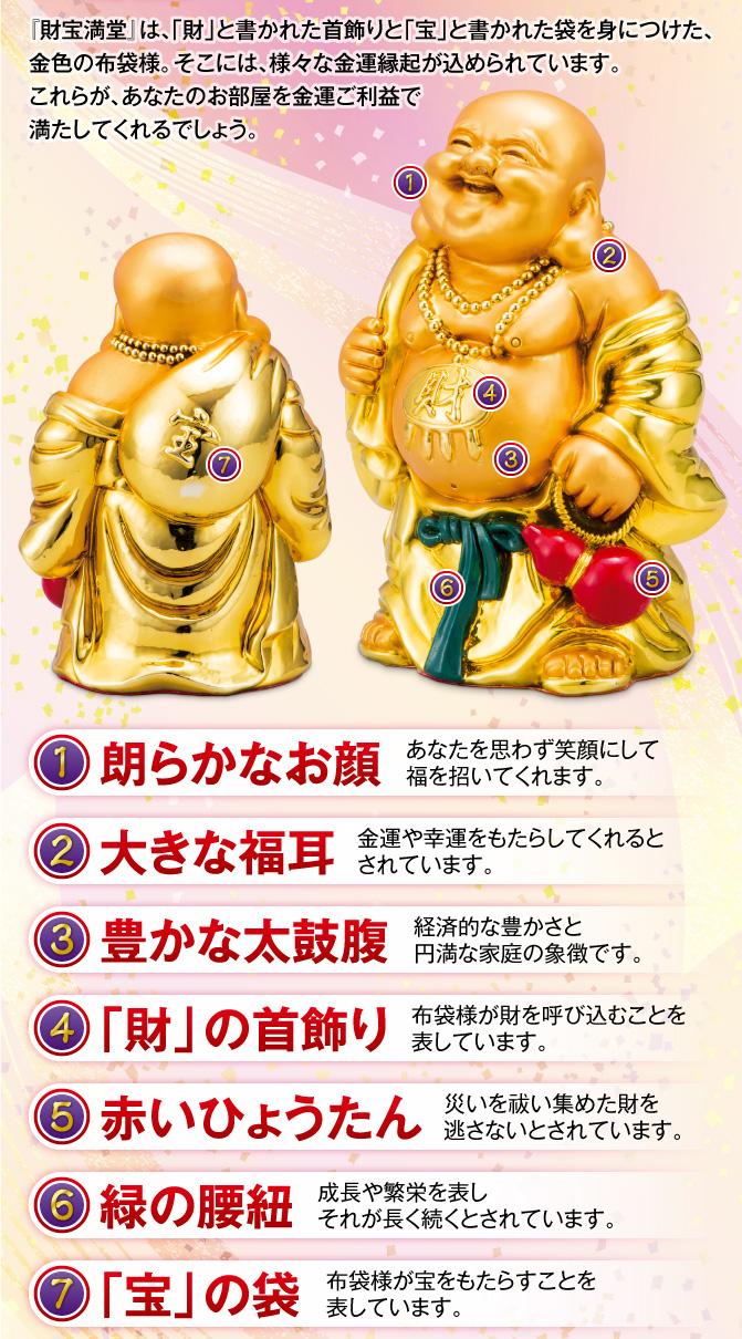 『財宝満堂』は、「財」と書かれた首飾りと「宝」と書かれた袋を身につけた、金色の布袋様。そこには、様々な金運縁起が込められています。これらが、あなたのお部屋を金運ご利益で満たしてくれるでしょう。【①朗らかなお顔】あなたを思わず笑顔にして福を招いてくれます。【②大きな福耳】金運や幸運をもたらしてくれるとされています。【③豊かな太鼓腹】経済的な豊かさと円満な家庭の象徴です。【④「財」の首飾り】布袋様が財を呼び込むことを表しています。【⑤赤いひょうたん】災いを祓い集めた財を逃さないとされています。【⑥緑の腰紐】成長や繁栄を表しそれが長く続くとされています。【⑦「宝」の袋】布袋様が宝をもたらすことを表しています。