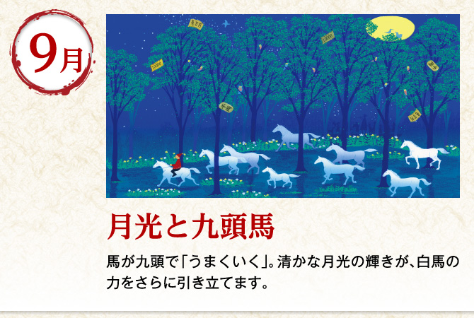 〈9月:月光と九頭馬〉馬が九頭で「うまくいく」。清かな月光の輝きが、白馬の力をさらに引き立てます。