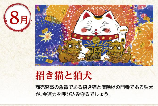 〈8月:招き猫と狛犬〉商売繁盛の象徴である招き猫と魔除けの門番である狛犬が、金運力を呼び込み守るでしょう。