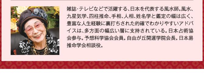 雑誌・テレビなどで活躍する、日本を代表する風水師。風水、九星気学、四柱推命、手相、人相、姓名学と鑑定の幅は広く、豊富な人生経験に裏打ちされた的確でわかりやすいアドバイスは、多方面の幅広い層に支持されている。日本占術協会参与。予想科学協会会員。自由が丘開運学院会長。日本易推命学会相談役。