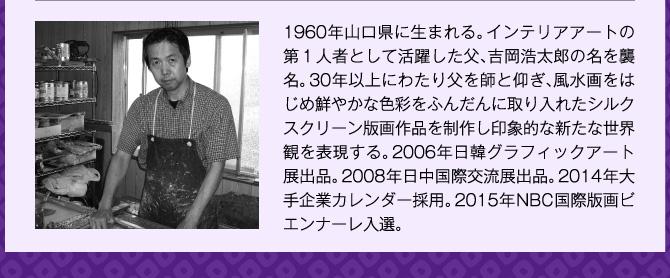 1960年山口県に生まれる。インテリアアートの第1人者として活躍した父、吉岡浩太郎の名を襲名。30年以上にわたり父を師と仰ぎ、風水画をはじめ鮮やかな色彩をふんだんに取り入れたシルクスクリーン版画作品を制作し印象的な新たな世界観を表現する。2006年日韓グラフィックアート展出品。2008年日中国際交流展出品。2014年大手企業カレンダー採用。2015年NBC国際版画ビエンナーレ入選。
