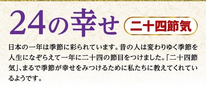 【24の幸せ「二十四節気」】日本の一年は季節に彩られています。昔の人は変わりゆく季節を人生になぞらえて一年に二十四の節目をつけました。「二十四節気」、まるで季節が幸せをみつけるために私たちに教えてくれているようです。