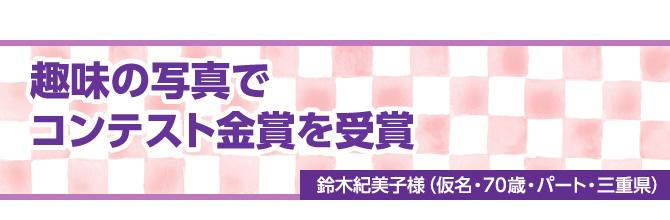 趣味の写真でコンテスト金賞を受賞/鈴木紀美子様(仮名・70歳・パート・三重県)