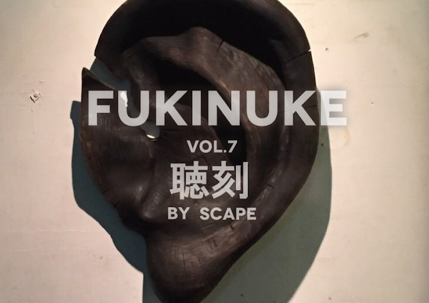 FUKINUKE vol.7 聴刻 by SCAPE